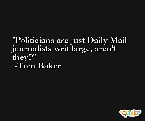Politicians are just Daily Mail journalists writ large, aren't they? -Tom Baker