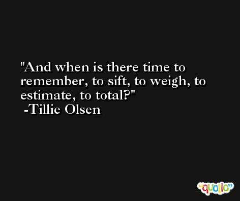 And when is there time to remember, to sift, to weigh, to estimate, to total? -Tillie Olsen