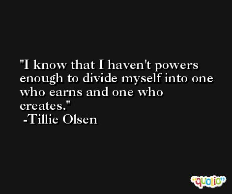 I know that I haven't powers enough to divide myself into one who earns and one who creates. -Tillie Olsen