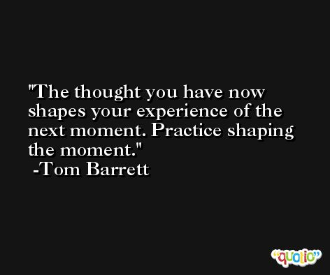The thought you have now shapes your experience of the next moment. Practice shaping the moment. -Tom Barrett