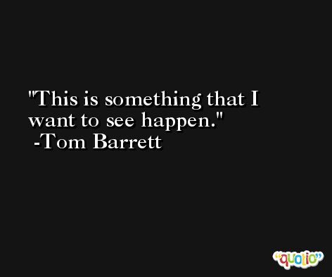 This is something that I want to see happen. -Tom Barrett