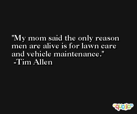 My mom said the only reason men are alive is for lawn care and vehicle maintenance. -Tim Allen