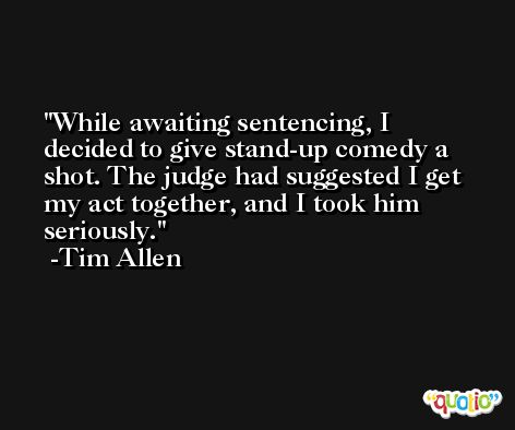 While awaiting sentencing, I decided to give stand-up comedy a shot. The judge had suggested I get my act together, and I took him seriously. -Tim Allen