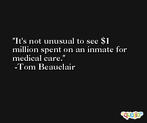 It's not unusual to see $1 million spent on an inmate for medical care. -Tom Beauclair