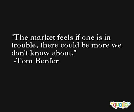 The market feels if one is in trouble, there could be more we don't know about. -Tom Benfer
