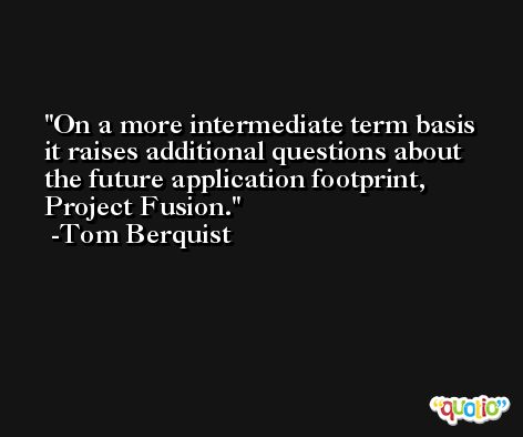 On a more intermediate term basis it raises additional questions about the future application footprint, Project Fusion. -Tom Berquist