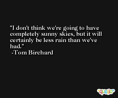 I don't think we're going to have completely sunny skies, but it will certainly be less rain than we've had. -Tom Birchard