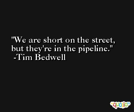We are short on the street, but they're in the pipeline. -Tim Bedwell