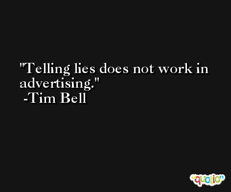 Telling lies does not work in advertising. -Tim Bell