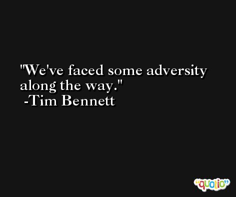 We've faced some adversity along the way. -Tim Bennett