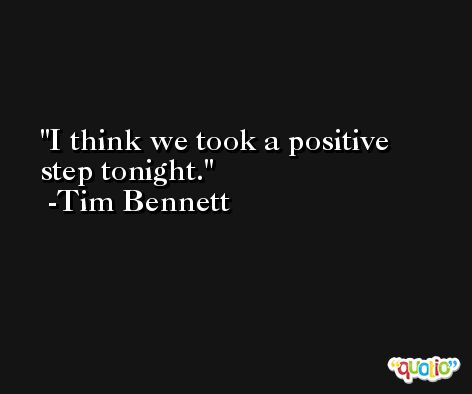 I think we took a positive step tonight. -Tim Bennett