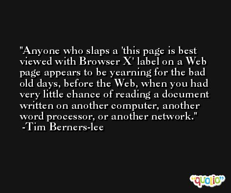Anyone who slaps a 'this page is best viewed with Browser X' label on a Web page appears to be yearning for the bad old days, before the Web, when you had very little chance of reading a document written on another computer, another word processor, or another network. -Tim Berners-lee