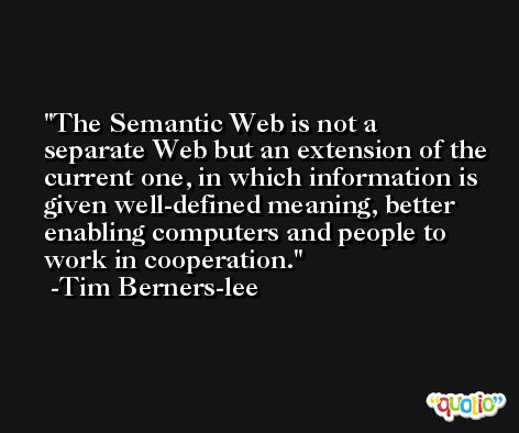 The Semantic Web is not a separate Web but an extension of the current one, in which information is given well-defined meaning, better enabling computers and people to work in cooperation. -Tim Berners-lee