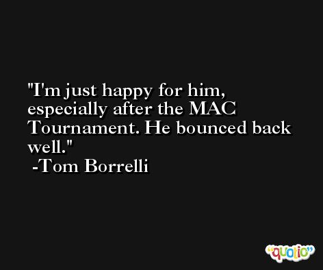 I'm just happy for him, especially after the MAC Tournament. He bounced back well. -Tom Borrelli