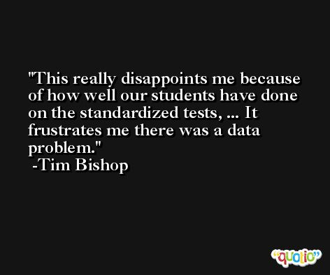 This really disappoints me because of how well our students have done on the standardized tests, ... It frustrates me there was a data problem. -Tim Bishop