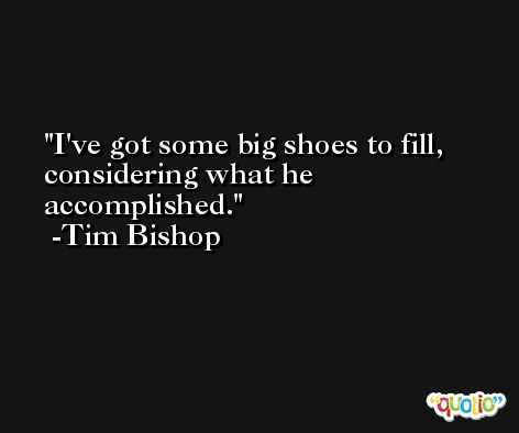 I've got some big shoes to fill, considering what he accomplished. -Tim Bishop