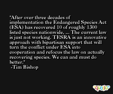 After over three decades of implementation the Endangered Species Act (ESA) has recovered 10 of roughly 1300 listed species nationwide, ... The current law is just not working. TESRA is an innovative approach with bipartisan support that will turn the conflict under ESA into cooperation and refocus the law on actually recovering species. We can and must do better. -Tim Bishop