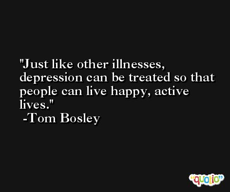 Just like other illnesses, depression can be treated so that people can live happy, active lives. -Tom Bosley