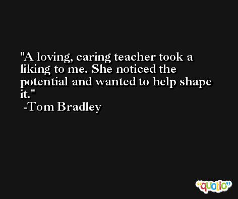 A loving, caring teacher took a liking to me. She noticed the potential and wanted to help shape it. -Tom Bradley