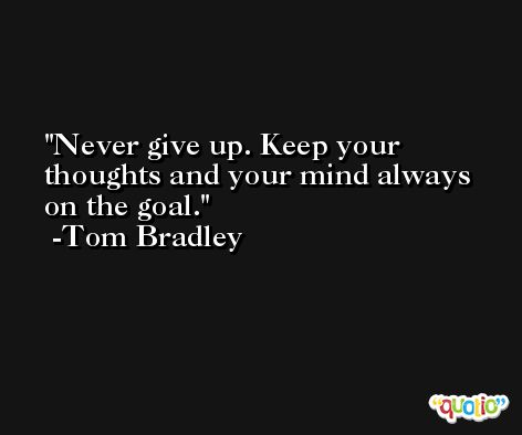Never give up. Keep your thoughts and your mind always on the goal. -Tom Bradley
