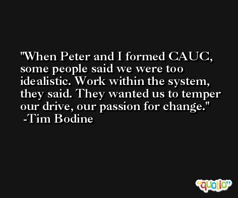 When Peter and I formed CAUC, some people said we were too idealistic. Work within the system, they said. They wanted us to temper our drive, our passion for change. -Tim Bodine