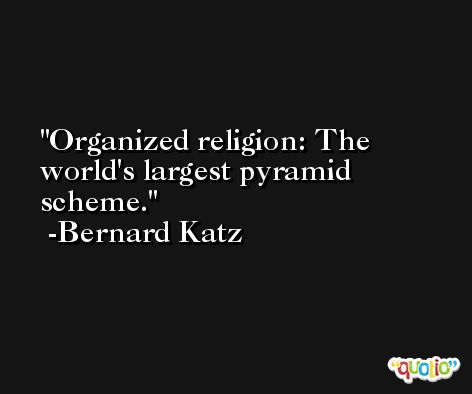 Organized religion: The world's largest pyramid scheme. -Bernard Katz