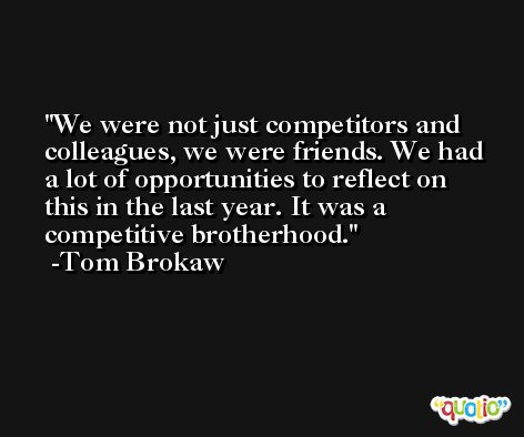 We were not just competitors and colleagues, we were friends. We had a lot of opportunities to reflect on this in the last year. It was a competitive brotherhood. -Tom Brokaw
