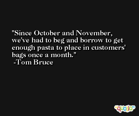 Since October and November, we've had to beg and borrow to get enough pasta to place in customers' bags once a month. -Tom Bruce
