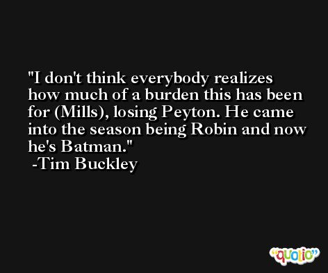 I don't think everybody realizes how much of a burden this has been for (Mills), losing Peyton. He came into the season being Robin and now he's Batman. -Tim Buckley