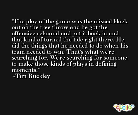 The play of the game was the missed block out on the free throw and he got the offensive rebound and put it back in and that kind of turned the tide right there. He did the things that he needed to do when his team needed to win. That's what we're searching for. We're searching for someone to make those kinds of plays in defining moments. -Tim Buckley