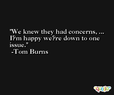 We knew they had concerns, ... I?m happy we?re down to one issue. -Tom Burns