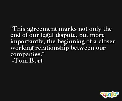 This agreement marks not only the end of our legal dispute, but more importantly, the beginning of a closer working relationship between our companies. -Tom Burt