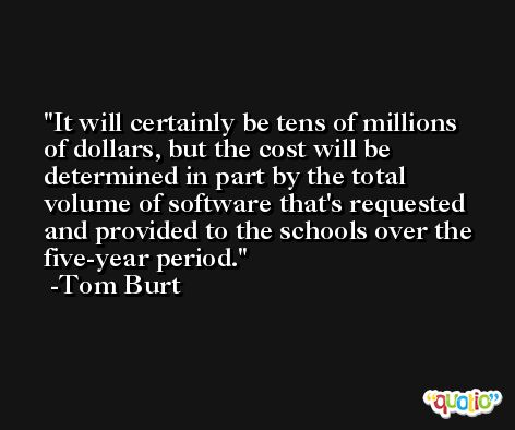 It will certainly be tens of millions of dollars, but the cost will be determined in part by the total volume of software that's requested and provided to the schools over the five-year period. -Tom Burt