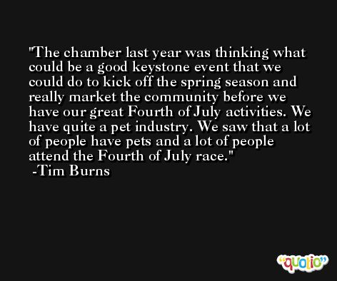 The chamber last year was thinking what could be a good keystone event that we could do to kick off the spring season and really market the community before we have our great Fourth of July activities. We have quite a pet industry. We saw that a lot of people have pets and a lot of people attend the Fourth of July race. -Tim Burns