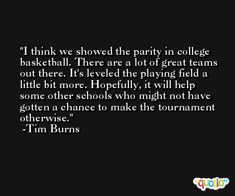 I think we showed the parity in college basketball. There are a lot of great teams out there. It's leveled the playing field a little bit more. Hopefully, it will help some other schools who might not have gotten a chance to make the tournament otherwise. -Tim Burns