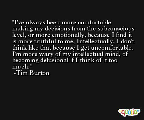 I've always been more comfortable making my decisions from the subconscious level, or more emotionally, because I find it is more truthful to me, Intellectually, I don't think like that because I get uncomfortable. I'm more wary of my intellectual mind, of becoming delusional if I think of it too much. -Tim Burton