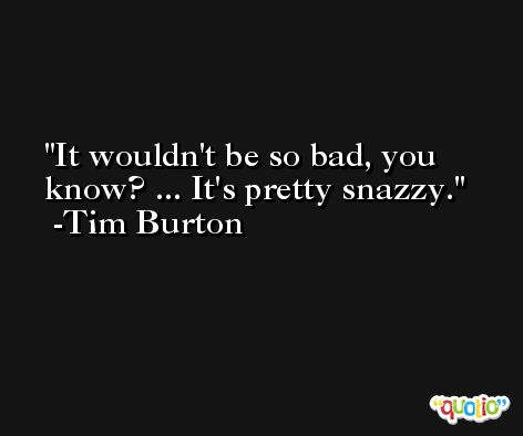 It wouldn't be so bad, you know? ... It's pretty snazzy. -Tim Burton