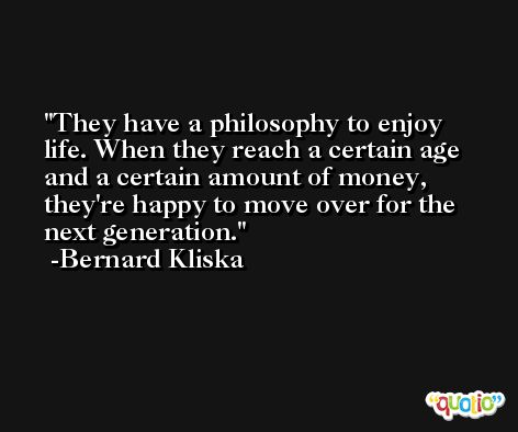They have a philosophy to enjoy life. When they reach a certain age and a certain amount of money, they're happy to move over for the next generation. -Bernard Kliska
