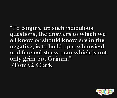 To conjure up such ridiculous questions, the answers to which we all know or should know are in the negative, is to build up a whimsical and farcical straw man which is not only grim but Grimm. -Tom C. Clark