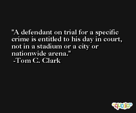 A defendant on trial for a specific crime is entitled to his day in court, not in a stadium or a city or nationwide arena. -Tom C. Clark