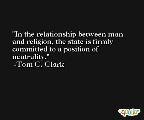 In the relationship between man and religion, the state is firmly committed to a position of neutrality. -Tom C. Clark