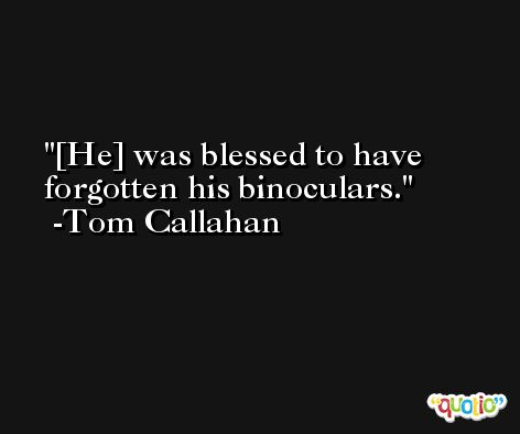 [He] was blessed to have forgotten his binoculars. -Tom Callahan