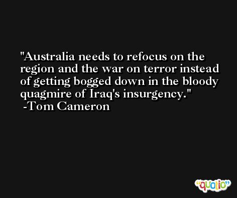 Australia needs to refocus on the region and the war on terror instead of getting bogged down in the bloody quagmire of Iraq's insurgency. -Tom Cameron