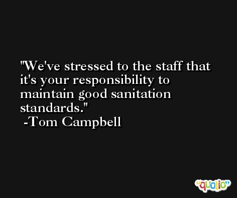 We've stressed to the staff that it's your responsibility to maintain good sanitation standards. -Tom Campbell