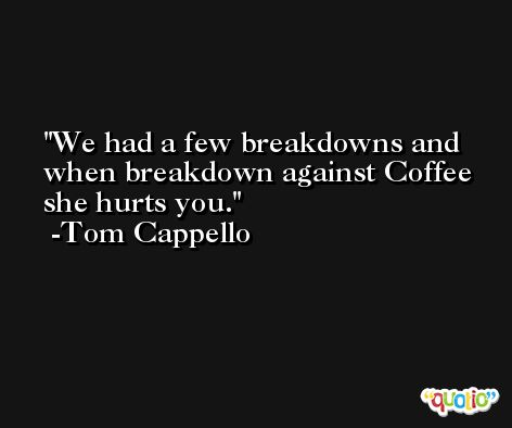 We had a few breakdowns and when breakdown against Coffee she hurts you. -Tom Cappello