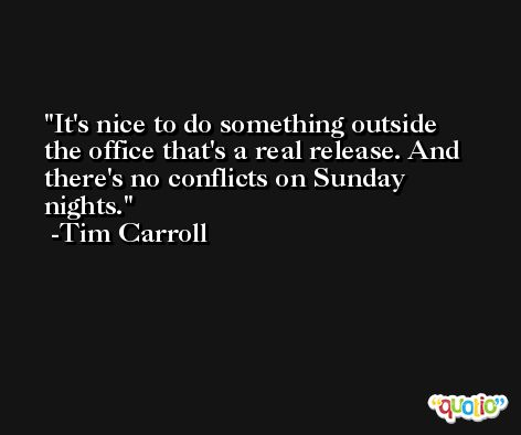 It's nice to do something outside the office that's a real release. And there's no conflicts on Sunday nights. -Tim Carroll