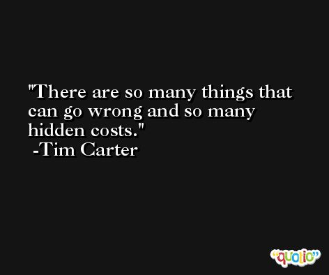 There are so many things that can go wrong and so many hidden costs. -Tim Carter