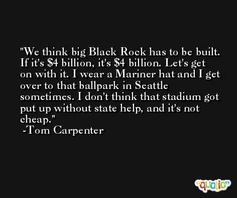We think big Black Rock has to be built. If it's $4 billion, it's $4 billion. Let's get on with it. I wear a Mariner hat and I get over to that ballpark in Seattle sometimes. I don't think that stadium got put up without state help, and it's not cheap. -Tom Carpenter