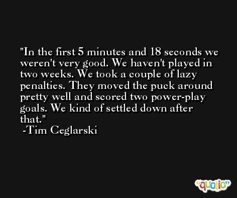 In the first 5 minutes and 18 seconds we weren't very good. We haven't played in two weeks. We took a couple of lazy penalties. They moved the puck around pretty well and scored two power-play goals. We kind of settled down after that. -Tim Ceglarski
