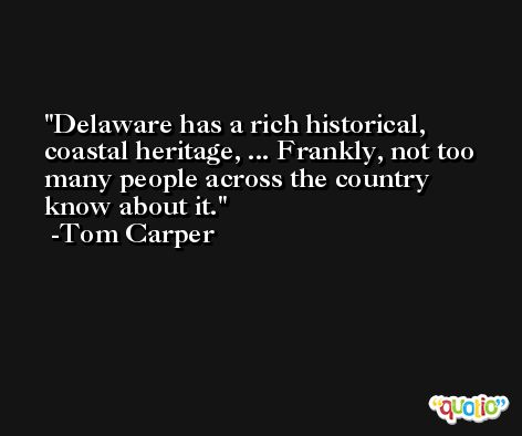 Delaware has a rich historical, coastal heritage, ... Frankly, not too many people across the country know about it. -Tom Carper